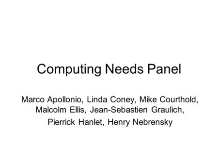 Computing Needs Panel Marco Apollonio, Linda Coney, Mike Courthold, Malcolm Ellis, Jean-Sebastien Graulich, Pierrick Hanlet, Henry Nebrensky.