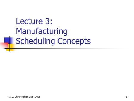 © J. Christopher Beck 20051 Lecture 3: Manufacturing Scheduling Concepts.