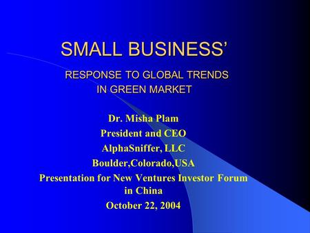 SMALL BUSINESS' RESPONSE TO GLOBAL TRENDS IN GREEN MARKET Dr. Misha Plam President and CEO AlphaSniffer, LLC Boulder,Colorado,USA Presentation for New.
