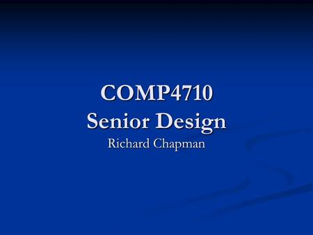 COMP4710 Senior Design Richard Chapman. Outline What is Senior Design? What is Senior Design? Course Structure Course Structure End of Cycle Binder End.
