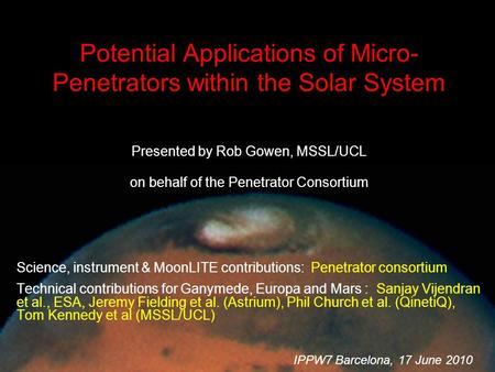 IPPW-7, Barcelona, 17 Jun 2010 Potential Applications of Micro- Penetrators within the Solar System Presented by Rob Gowen, MSSL/UCL on behalf of the Penetrator.