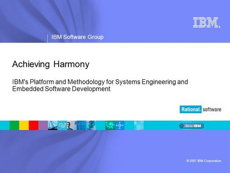 ® IBM Software Group © 2007 IBM Corporation Achieving Harmony IBM's Platform and Methodology for Systems Engineering and Embedded Software Development.