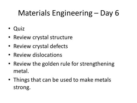 Materials Engineering – Day 6 Quiz Review crystal structure Review crystal defects Review dislocations Review the golden rule for strengthening metal.