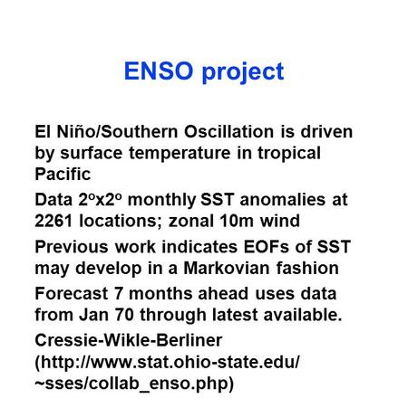 ENSO project El Niño/Southern Oscillation is driven by surface temperature in tropical Pacific Data 2 o x2 o monthly SST anomalies at 2261 locations; zonal.