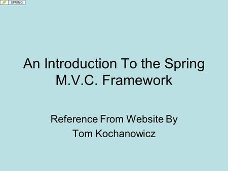 An Introduction To the Spring M.V.C. Framework Reference From Website By Tom Kochanowicz.