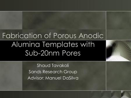 Fabrication of Porous Anodic Alumina Templates with Sub-20nm Pores Shaud Tavakoli Sands Research Group Advisor: Manuel DaSilva.
