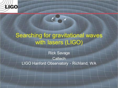 Searching for gravitational waves with lasers (LIGO) Rick Savage Caltech LIGO Hanford Observatory - Richland, WA.