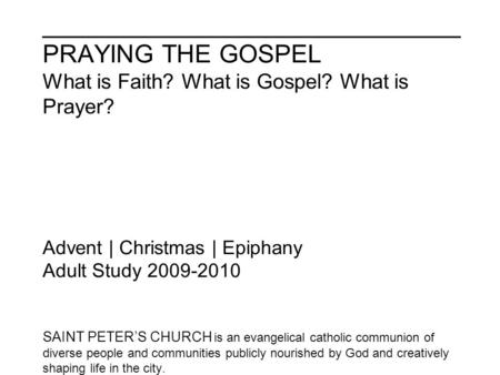 ______________________________ PRAYING THE GOSPEL What is Faith? What is Gospel? What is Prayer? Advent | Christmas | Epiphany Adult Study 2009-2010 SAINT.