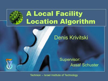 A Local Facility Location Algorithm Supervisor: Assaf Schuster Denis Krivitski Technion – Israel Institute of Technology.