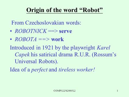 "COMP322/S2000/L21 Origin of the word ""Robot"" From Czechoslovakian words: ROBOTNICK ==> serve ROBOTA ==> work Introduced in 1921 by the playwright Karel."