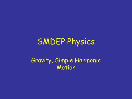SMDEP Physics Gravity, Simple Harmonic Motion. Vote only on required HW problems Other problems will be worked out in TA sessions.