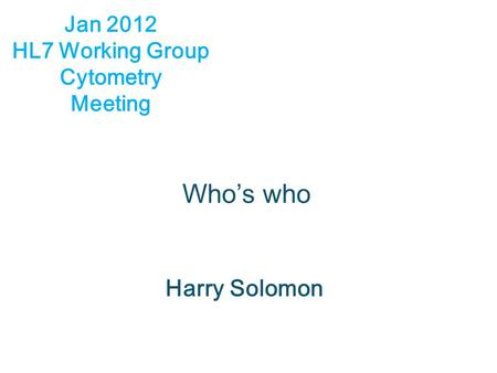 Who's who Harry Solomon Jan 2012 HL7 Working Group Cytometry Meeting.