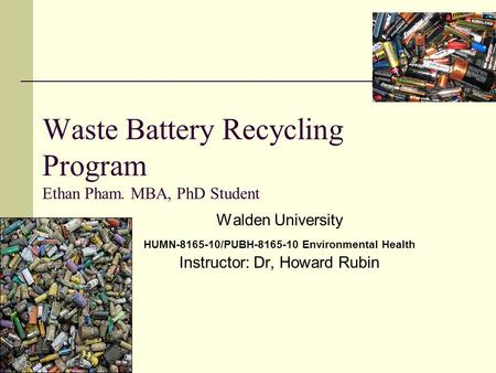 Waste Battery Recycling Program Ethan Pham. MBA, PhD Student Walden University HUMN-8165-10/PUBH-8165-10 Environmental Health Instructor: Dr, Howard Rubin.