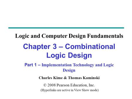 Charles Kime & Thomas Kaminski © 2008 Pearson Education, Inc. (Hyperlinks are active in View Show mode) Chapter 3 – Combinational Logic Design Part 1 –