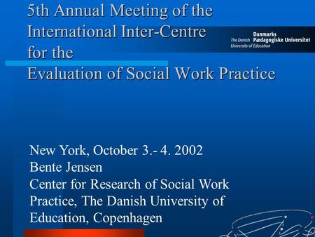 5th Annual Meeting of the International Inter-Centre for the Evaluation of Social Work Practice New York, October 3.- 4. 2002 Bente Jensen Center for Research.