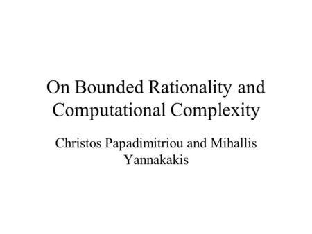 On Bounded Rationality and Computational Complexity Christos Papadimitriou and Mihallis Yannakakis.