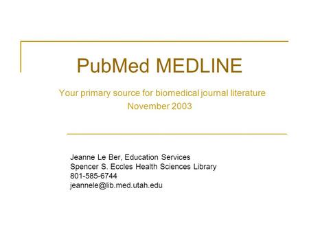 PubMed MEDLINE Your primary source for biomedical journal literature November 2003 Jeanne Le Ber, Education Services Spencer S. Eccles Health Sciences.