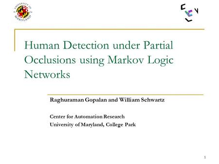 1 Human Detection under Partial Occlusions using Markov Logic Networks Raghuraman Gopalan and William Schwartz Center for Automation Research University.