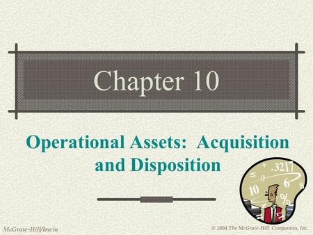 © 2004 The McGraw-Hill Companies, Inc. McGraw-Hill/Irwin Chapter 10 Operational Assets: Acquisition and Disposition.