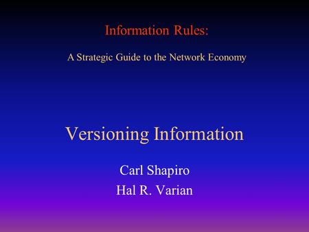 Information Rules: A Strategic Guide to the Network Economy Versioning Information Carl Shapiro Hal R. Varian.