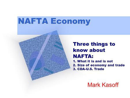 NAFTA Economy Mark Kasoff Three things to know about NAFTA: 1. What it is and is not 2. Size of economy and trade 3. CDA-U.S. Trade.