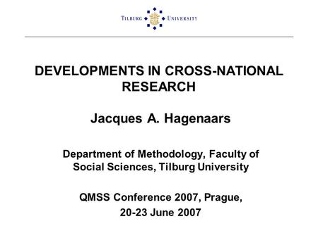 DEVELOPMENTS IN CROSS-NATIONAL RESEARCH Jacques A. Hagenaars Department of Methodology, Faculty of Social Sciences, Tilburg University QMSS Conference.