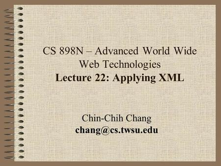 CS 898N – Advanced World Wide Web Technologies Lecture 22: Applying XML Chin-Chih Chang