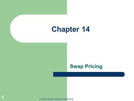 © 2002 South-Western Publishing 1 Chapter 14 Swap Pricing.