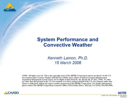 F065-B06-007 © 2006 The MITRE Corporation. All rights reserved. System Performance and Convective Weather Kenneth Lamon, Ph.D. 15 March 2006 ©2006. All.