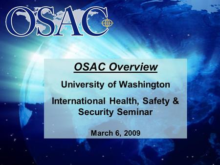 Overseas Security Advisory Council University of Washington OSAC Overview University of Washington International Health, Safety & Security Seminar March.