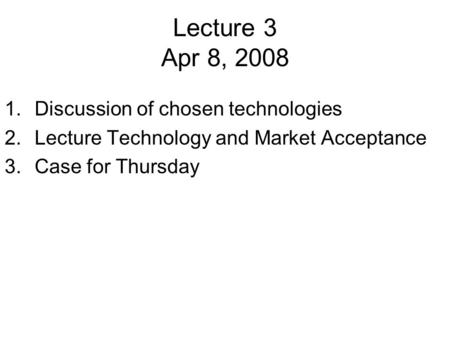Lecture 3 Apr 8, 2008 1.Discussion of chosen technologies 2.Lecture Technology and Market Acceptance 3.Case for Thursday.