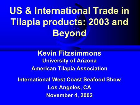 US & International Trade in Tilapia products: 2003 and Beyond Kevin Fitzsimmons University of Arizona American Tilapia Association International West Coast.