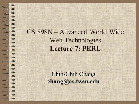 CS 898N – Advanced World Wide Web Technologies Lecture 7: PERL Chin-Chih Chang
