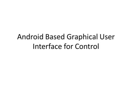 Android Based Graphical User Interface for Control.