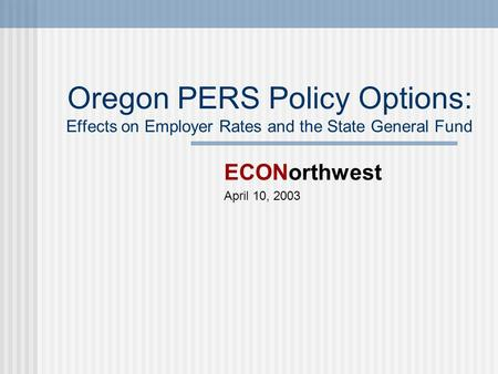 Oregon PERS Policy Options: Effects on Employer Rates and the State General Fund ECONorthwest April 10, 2003.