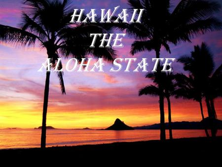Hawaii The Aloha State The 50 th State About Hawaii… 50 th state Iolani Palace is the only royal grounds in the US Most isolated population center on.