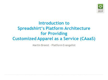 Introduction to Spreadshirt's Platform Architecture for Providing Customized Apparel as a Service (CAaaS) Martin Breest - Platform Evangelist.