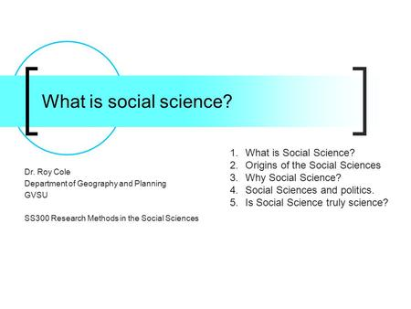 What is social science? Dr. Roy Cole Department of Geography and Planning GVSU SS300 Research Methods in the Social Sciences 1.What is Social Science?