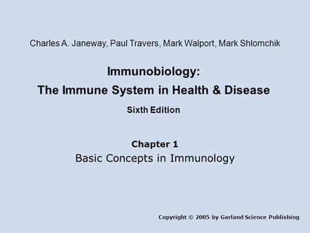Immunobiology: The Immune System in Health & Disease Sixth Edition Chapter 1 Basic Concepts in Immunology Copyright © 2005 by Garland Science Publishing.