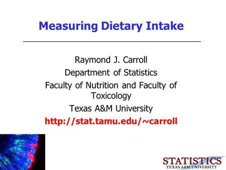 Measuring Dietary Intake Raymond J. Carroll Department of Statistics Faculty of Nutrition and Faculty of Toxicology Texas A&M University
