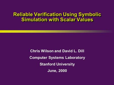 Chris Wilson and David L. Dill Computer Systems Laboratory Stanford University June, 2000 Reliable Verification Using Symbolic Simulation with Scalar Values.