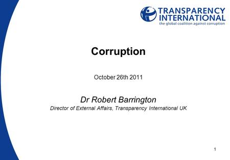 1 Corruption October 26th 2011 Dr Robert Barrington Director of External Affairs, Transparency International UK.