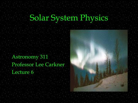 Solar System Physics Astronomy 311 Professor Lee Carkner Lecture 6.