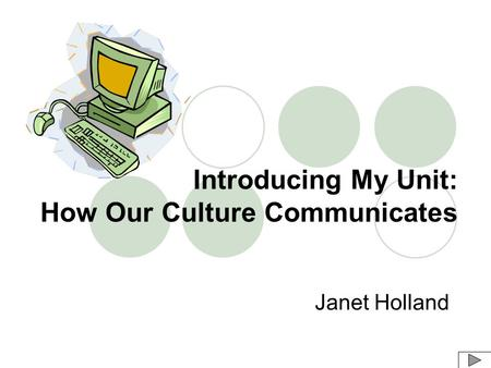 Introducing My Unit: How Our Culture Communicates Janet Holland.