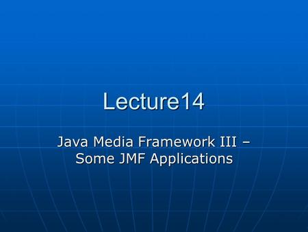 Lecture14 Java Media Framework III – Some JMF Applications.