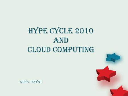 Hype Cycle 2010 and Cloud Computing Sidra Inayat.