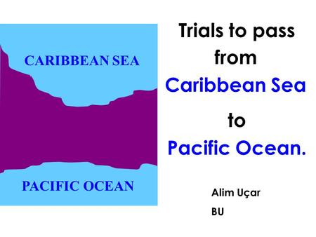 To Pacific Ocean. Alim Uçar BU CARIBBEAN SEA PACIFIC OCEAN Trials to pass from Caribbean Sea.