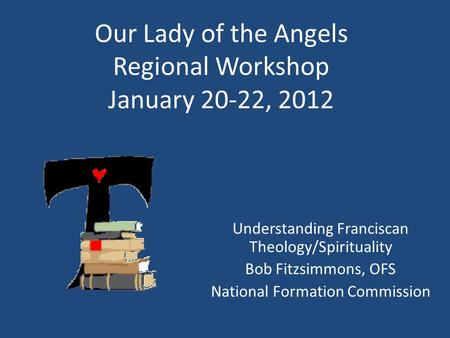 Our Lady of the Angels Regional Workshop January 20-22, 2012 Understanding Franciscan Theology/Spirituality Bob Fitzsimmons, OFS National Formation Commission.