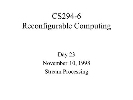 CS294-6 Reconfigurable Computing Day 23 November 10, 1998 Stream Processing.