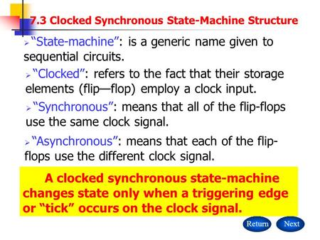 "A clocked synchronous state-machine changes state only when a triggering edge or ""tick"" occurs on the clock signal. ReturnNext  ""State-machine"": is a."